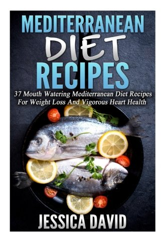 9781512118285: Mediterranean Diet Recipes: 37 Mouth Watering Mediterranean Diet Recipes For Weight Loss And Vigorous Heart Health