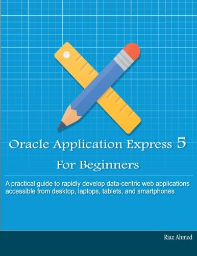Oracle Application Express 5 for Beginners (B/W: Ahmed, Riaz