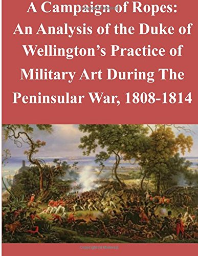 9781512135923: A Campaign of Ropes: An Analysis of the Duke of Wellington's Practice of Military Art During The Peninsular War, 1808-1814