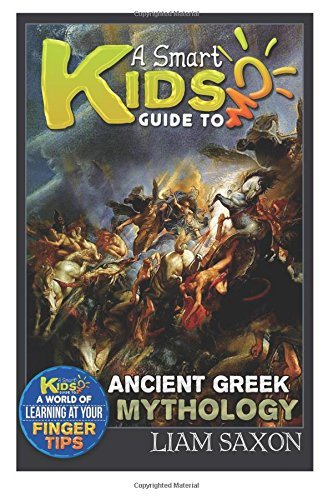 A Smart Kids Guide To ANCIENT GREEK MYTHOLOGY: A World Of Learning At Your Fingertips (Volume 1): ...