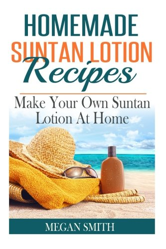 Homemade Suntan Lotion Recipes: Make Your Own Suntan Lotion at Home: Megan Smith