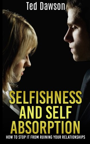9781512181784: Selfishness and Self Absorption: How to Stop It from Ruining Your Relationships