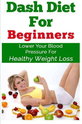 9781512182019: DASH Diet For Beginners: Lower Your Blood Pressure For Healthy Weight Loss