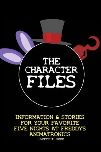9781512185621: The Character Files: Information & Stories For Your Favorite Five Nights At Freddy's Animatronics - Unofficial Book