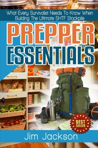9781512187458: Prepper Essentials: Prepper Essentials What Every Survivalist Needs To Know When Building The Ultimate SHTF Stockpile By Jim Jackson