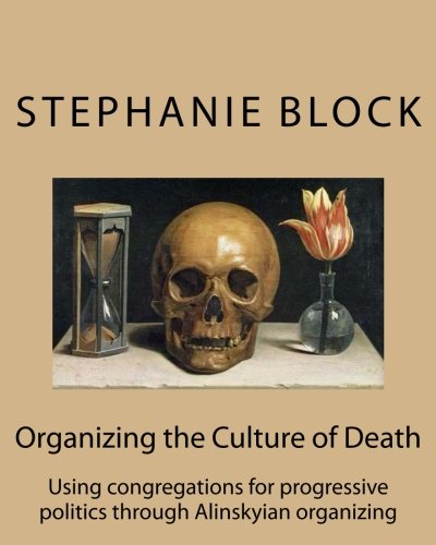Organizing the Culture of Death: Using congregations for progressive politics through Alinskyian ...