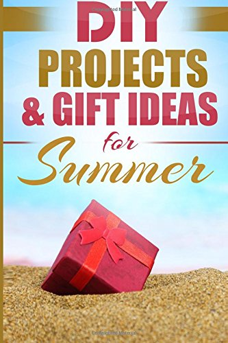 DIY Projects & Gift Ideas for Summer: Surprisingly Simple Guided Gift Ideas For Beginners To ...