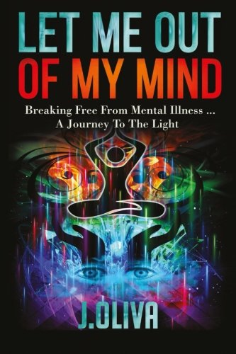Let Me Out of My Mind: Breaking Free From Mental Illness... A Journey to the Light: J. Oliva