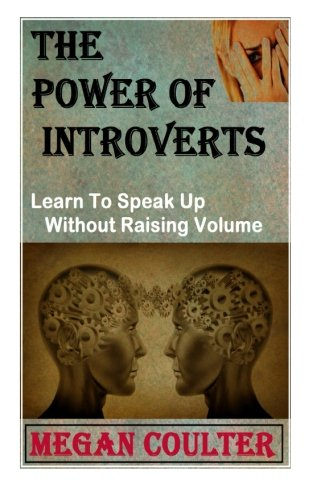 The Power Of Introverts: Learn To Speak Up Without Raising Volume: Megan Coulter