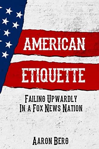 American Etiquette: Failing Upwardly in a Fox News Nation (The Etiquette Series) (Volume 2): Mr. ...
