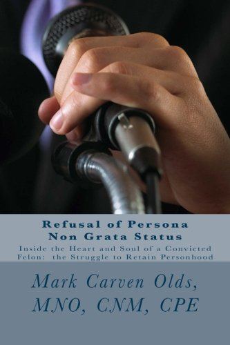 9781512209198: Refusal of Persona Non Grata Status: Inside the Heart and Soul of a Convicted Felon: the Struggle to Retain Personhood