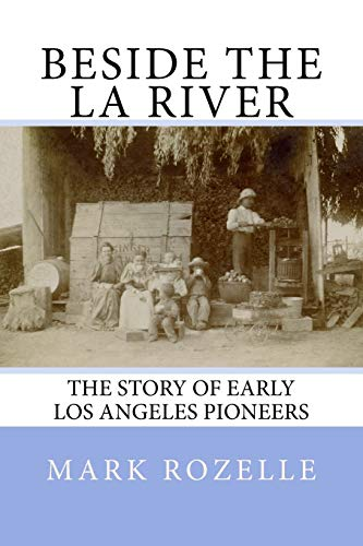 Beside the LA River: The Story of Early Los Angeles Pioneers: Mark A Rozelle