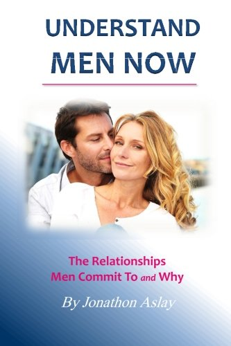 Understand Men NOW: The Relationships Men Commit To and Why: Jonathon Aslay