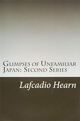 Glimpses of Unfamiliar Japan: Second Series: Hearn, Lafcadio