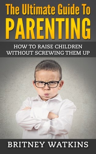 9781512234145: The Ultimate Guide To Parenting: How To Raise Children Without Screwing Them Up