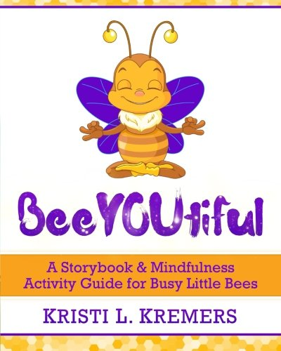 BeeYOUtiful: Meditation and Mindfulness Activities for Little: Kremers, Kristi L.