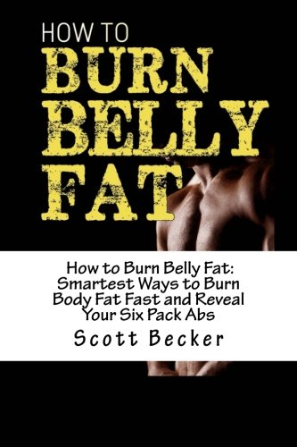 How to Burn Belly Fat: Smartest Ways to Burn Body Fat Fast and Reveal Your Six Pack Abs (Losing ...