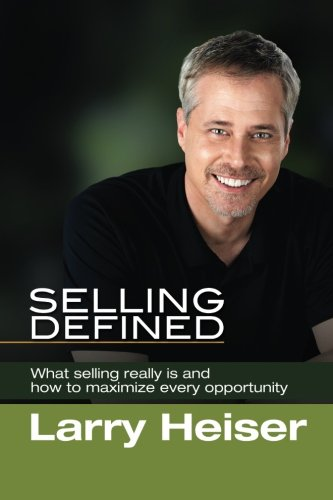 Selling Defined: What selling really is and how to maximize every opportunity: Larry Heiser