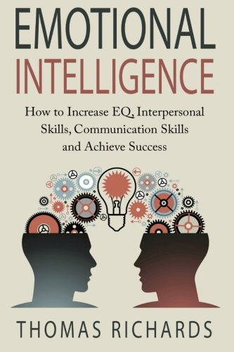 Emotional Intelligence: How to Increase EQ, Interpersonal Skills, Communication Skills and Achieve ...