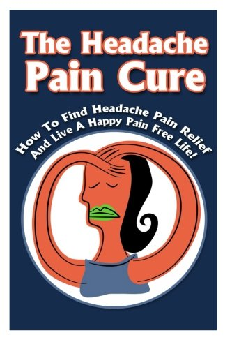 9781512251272: The Headache Pain Cure: How To Find Headache Pain Relief And Live A Happy Pain Free Life! (Pain Free,Headache, Backache,Happy LIfe Book 2)