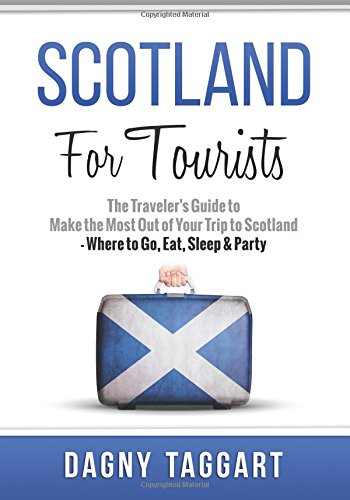Scotland: For Tourists! - The Traveler's Guide to Make the Most Out of Your Trip to Scotland -...