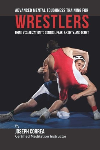 9781512269215: Advanced Mental Toughness Training for Wrestlers: Using Visualization to Control Fear, Anxiety, and Doubt