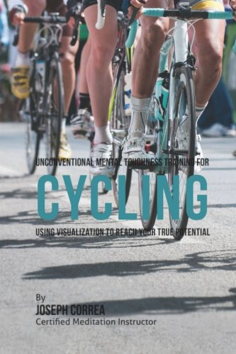 Unconventional Mental Toughness Training for Cycling: Using Visualization to Reach Your True ...