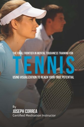 9781512270501: The Final Frontier in Mental Toughness Training for Tennis: Using Visualization to Reach Your True Potential