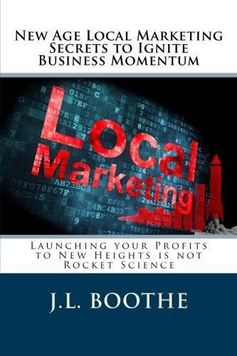 New Age Local Marketing Secrets to Ignite Business Momentum: Launching your Profits to New Heights ...