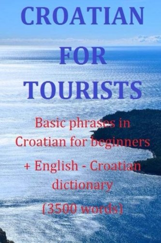 9781512278477: Croatian for tourists Basic phrases in Croatian for beginners + Dictionary: Basic phrases in Croatian for beginners + English - Croatian dictionary (3500 words)
