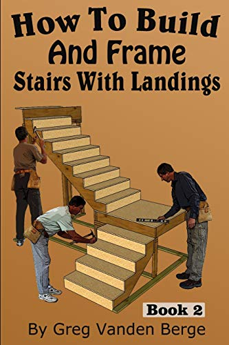 How To Build And Frame Stairs With Landings (How To Build Stairs) (Volume 2): Greg Vanden Berge