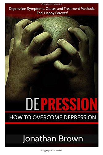 9781512287325: Depression: How to Overcome Depression And Feel Happy Forever!: Depression Symptoms, Causes and Treatment Methods. (Depression Cure - Depression, OCD And Bipolar Disorder Guide)