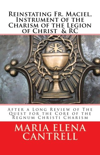 Reinstating Fr. Maciel, Instrument of the Charism: Cantrell Rc, Maria