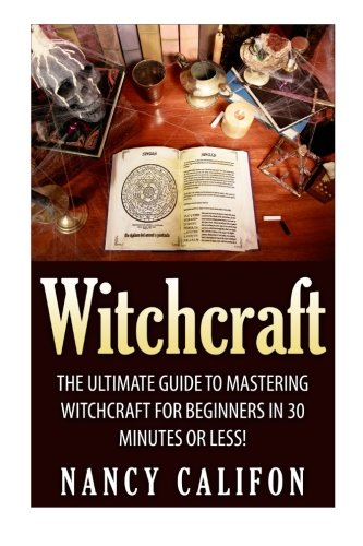 Witchcraft: The Ultimate Beginners Guide to Mastering: Califon, Nancy
