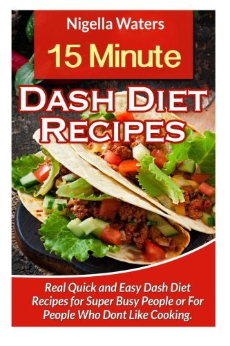 15 Minute Dash Diet Recipes: Real Quick And Easy Dash Diet Recipes For Super Busy People: Nigella ...