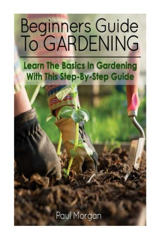 Beginners Guide To Gardening: Learn The Basics In Gardening With This Step-By-Step guide: Paul ...