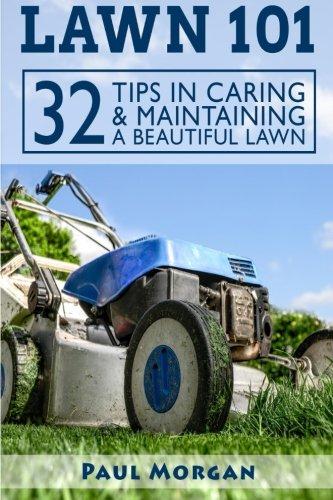 Lawn 101: 32 Tips In Caring & Maintaining A Beautiful Lawn: Paul Morgan