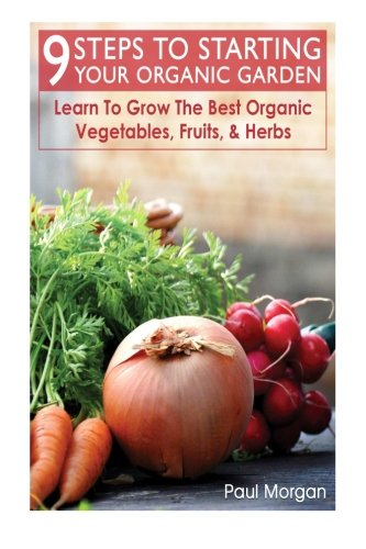 9 Steps To Starting Your Organic Garden: Learn To Grow The Best Organic Vegetables, Fruits, & ...