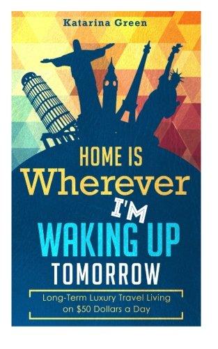 Budget Travel: Home is Wherever I?m Waking up Tomorrow: Long-Term Luxury Living: Green, Katarina