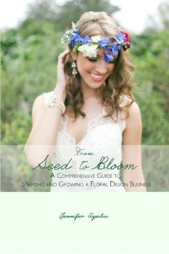 From Seed to Bloom: A comprehensive guide to starting and growing a home based floral design ...