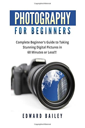 Photography for Beginners: The Ultimate guide To Mastering Digital Photography in 60 Minutes or ...