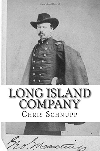 Long Island Company: A History of Company H, 1st Regiment of US Sharpshooters: Schnupp, Chris