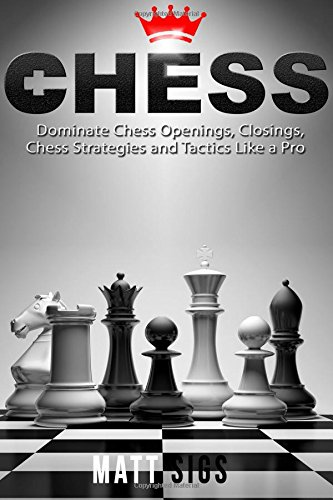 Chess: Dominate Chess Openings, Closings, Chess Strategies and Tactics Like a Pro: Sigs, Matt