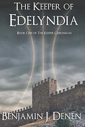 The Keeper of Edelyndia (The Keeper Chronicles Book 1): Benjamin J. Denen