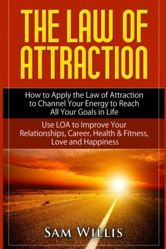 9781512351033: The Law of Attraction: How to Apply the Law of Attraction to Channel Your Energy to Reach All Your Goals in Life: Use LOA to Improve Your Relationships, Career, Health & Fitness, Love and Happiness