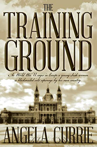 9781512357714: The Training Ground: As World War II rages in Europe a young Irish woman is blackmailed into espionage by her own country. (2016 Edition)