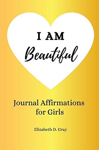 I am Beautiful: Journal Affirmations for Girls: Elizabeth D Gray