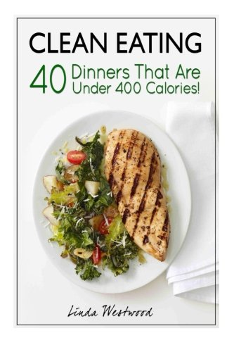 Clean Eating: 40 Dinners That Are Under 400 Calories!: Westwood, Linda