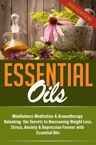 9781512368383: Essential Oils: Mindfulness Meditation & Aromatherapy – Unlocking the Secrets to Overcoming Weight Loss, Stress, Anxiety & Depression Forever with Essential Oils