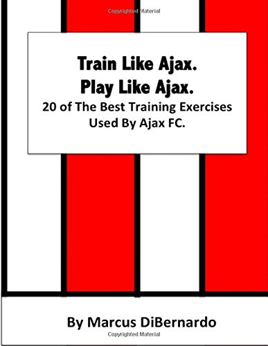 Train Like Ajax. Play Like Ajax.: 20 of The Best Training Exercises Used By Ajax FC: Marcus ...